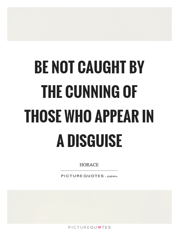 Be not caught by the cunning of those who appear in a disguise Picture Quote #1