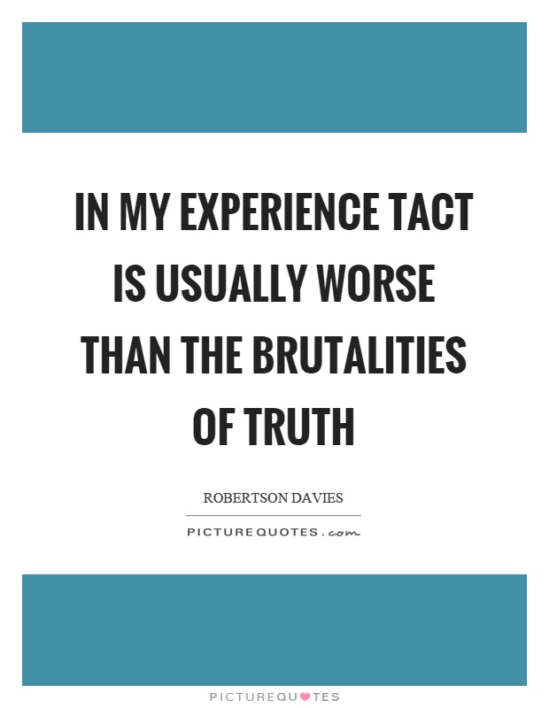 In my experience tact is usually worse than the brutalities of truth Picture Quote #1