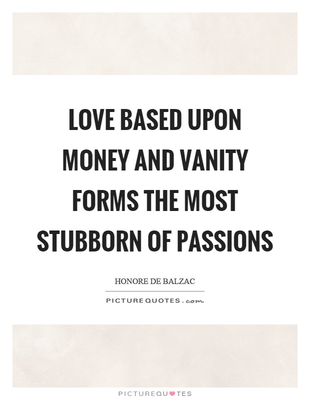 Love based upon money and vanity forms the most stubborn of passions Picture Quote #1