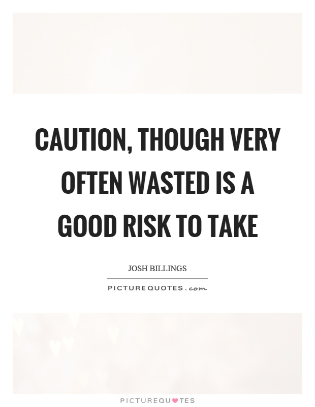 Caution, though very often wasted is a good risk to take Picture Quote #1