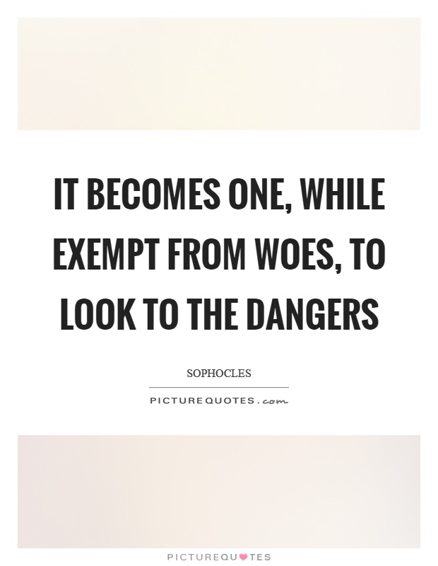 It becomes one, while exempt from woes, to look to the dangers Picture Quote #1