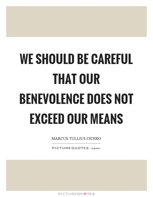 We should be careful that our benevolence does not exceed our means Picture Quote #1
