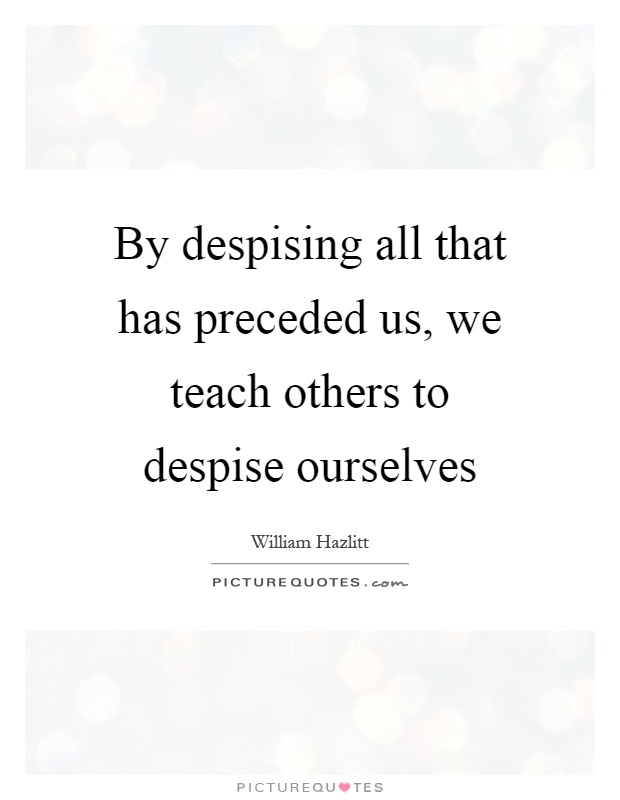 By despising all that has preceded us, we teach others to despise ourselves Picture Quote #1