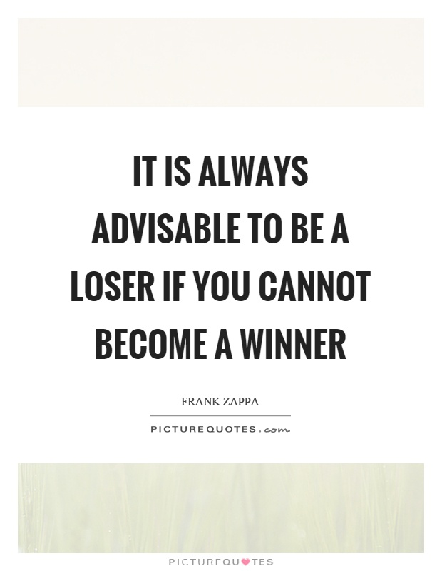 It is always advisable to be a loser if you cannot become a winner Picture Quote #1