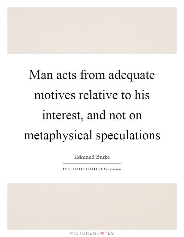 Man acts from adequate motives relative to his interest, and not on metaphysical speculations Picture Quote #1