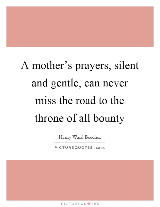 A mother's prayers, silent and gentle, can never miss the road to the throne of all bounty Picture Quote #1