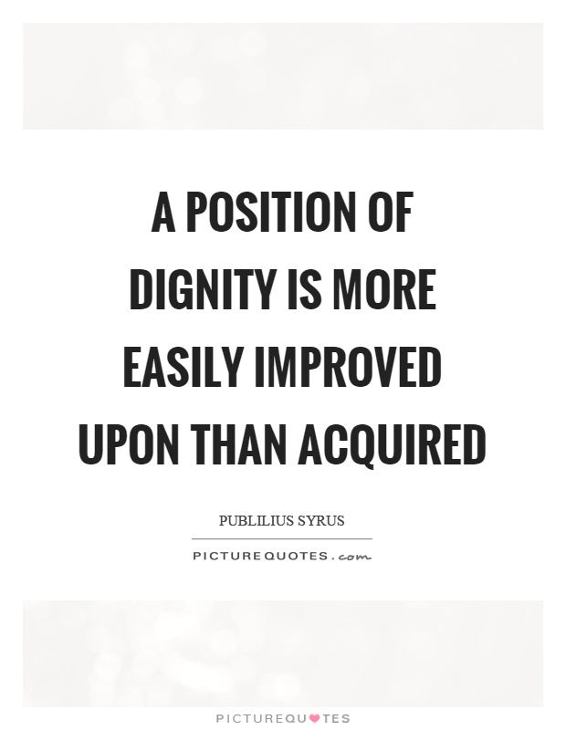 A position of dignity is more easily improved upon than acquired Picture Quote #1