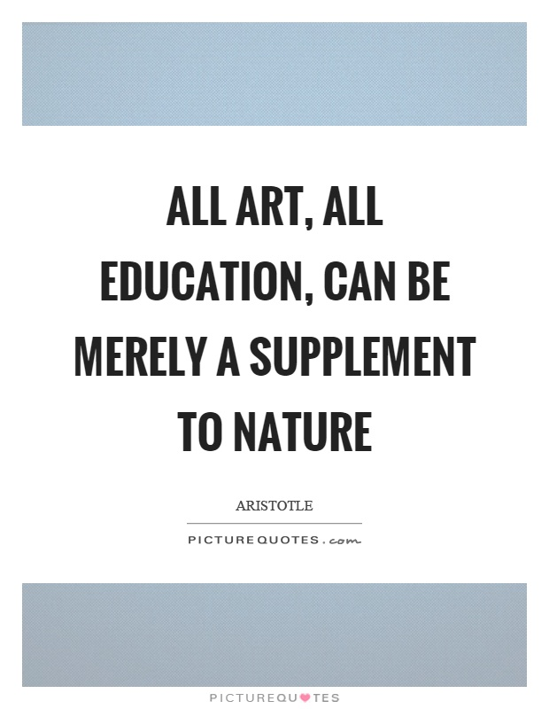 All art, all education, can be merely a supplement to nature Picture Quote #1