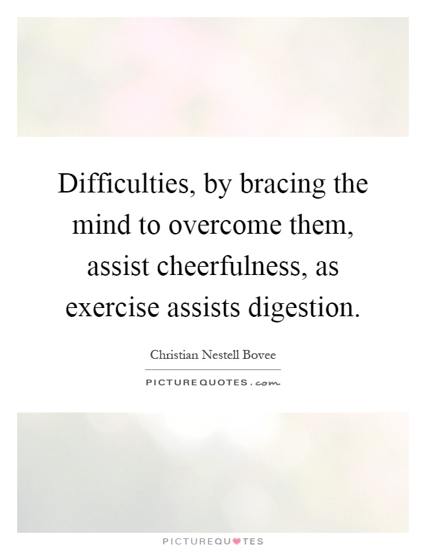 Difficulties, by bracing the mind to overcome them, assist cheerfulness, as exercise assists digestion Picture Quote #1