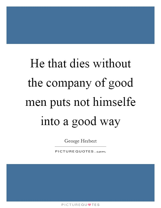 He that dies without the company of good men puts not himselfe into a good way Picture Quote #1