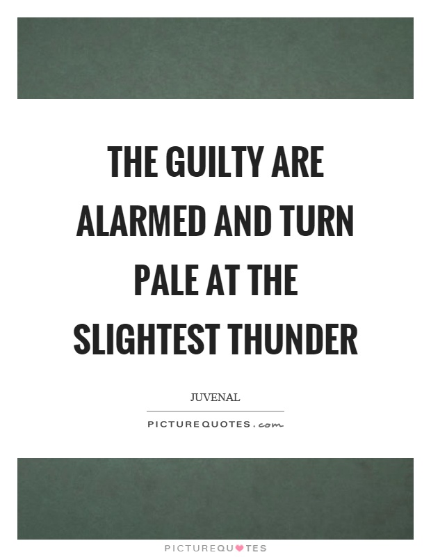The guilty are alarmed and turn pale at the slightest thunder Picture Quote #1