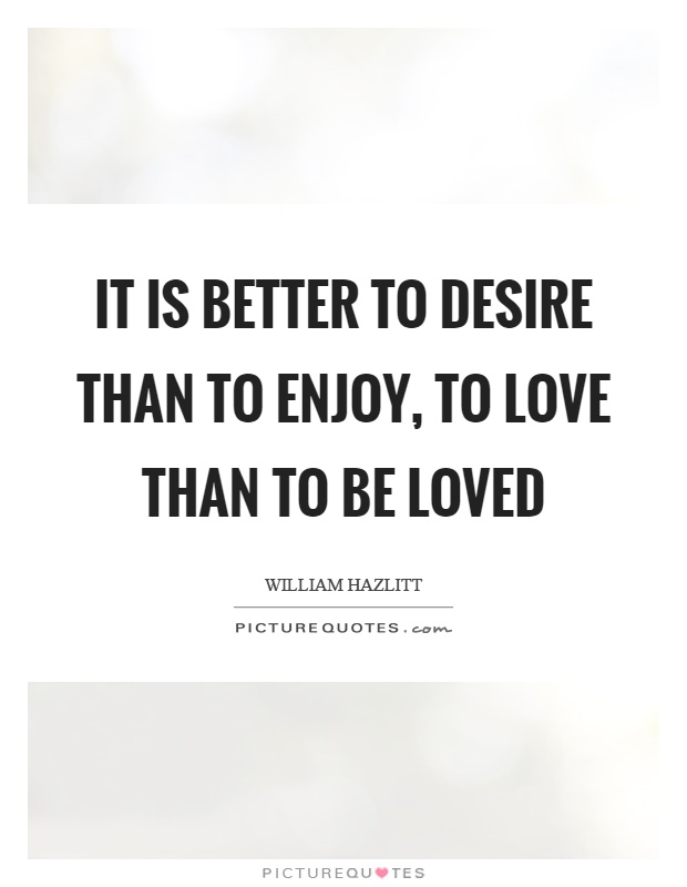 It is better to desire than to enjoy, to love than to be loved Picture Quote #1