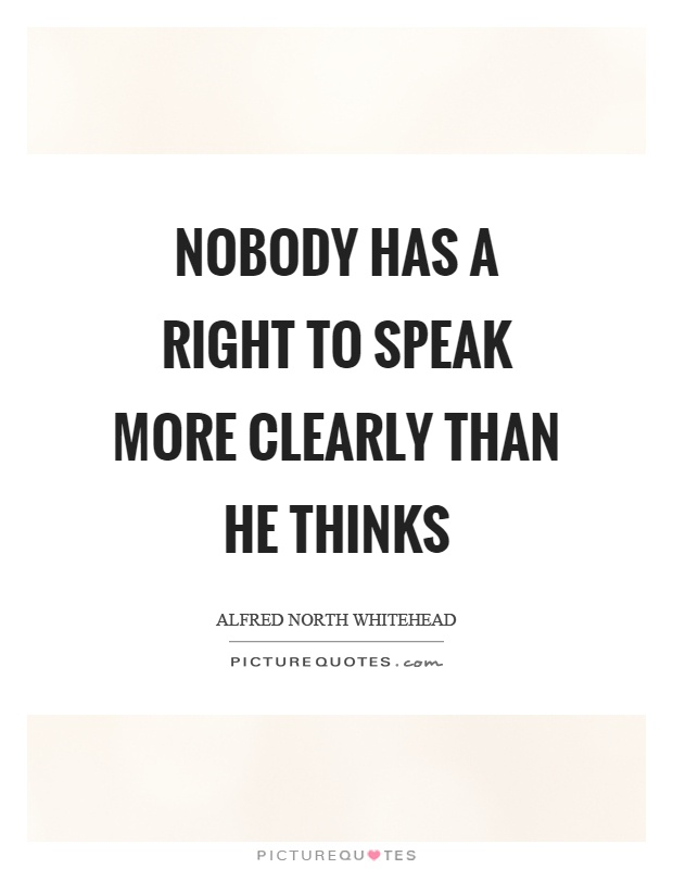 Nobody has a right to speak more clearly than he thinks Picture Quote #1