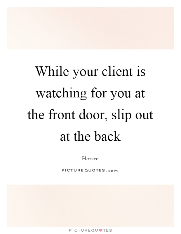 While your client is watching for you at the front door, slip out at the back Picture Quote #1