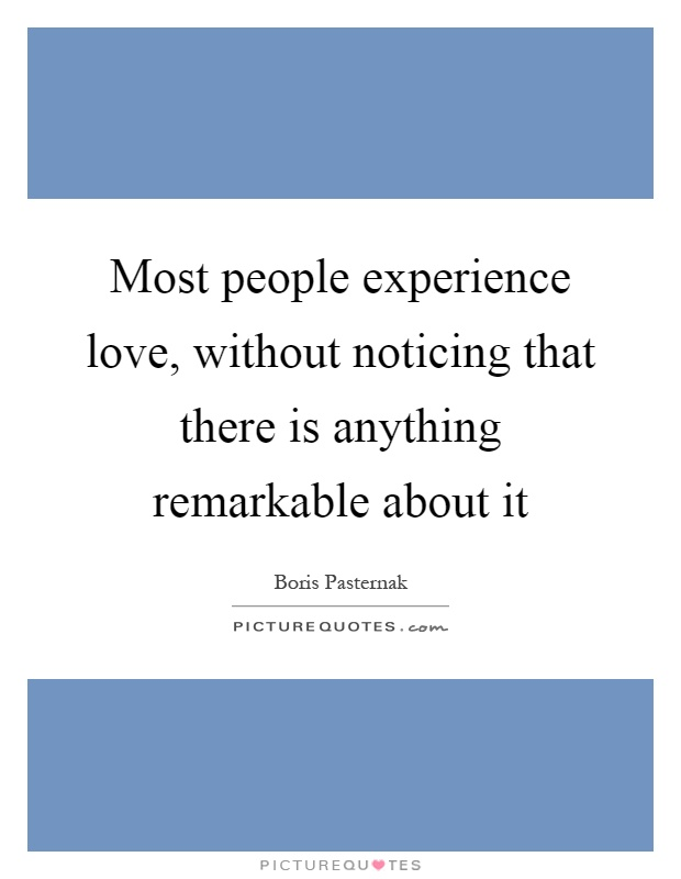 Most people experience love, without noticing that there is anything remarkable about it Picture Quote #1