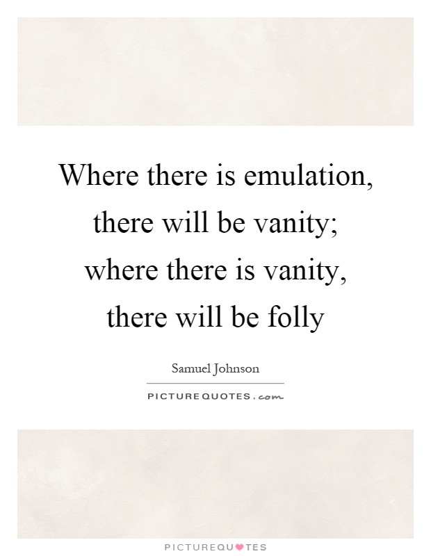 Where there is emulation, there will be vanity; where there is vanity, there will be folly Picture Quote #1