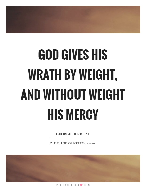 God gives his wrath by weight, and without weight his mercy Picture Quote #1