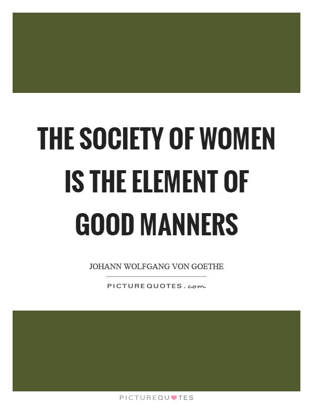 The society of women is the element of good manners Picture Quote #1