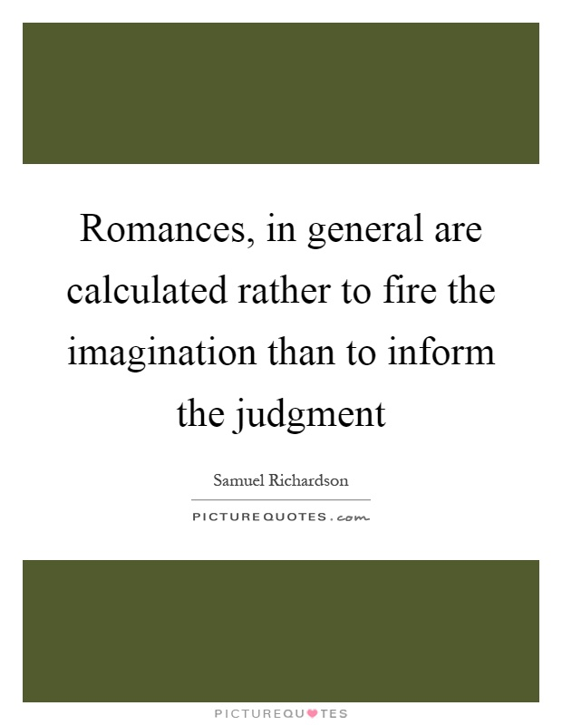 Romances, in general are calculated rather to fire the imagination than to inform the judgment Picture Quote #1