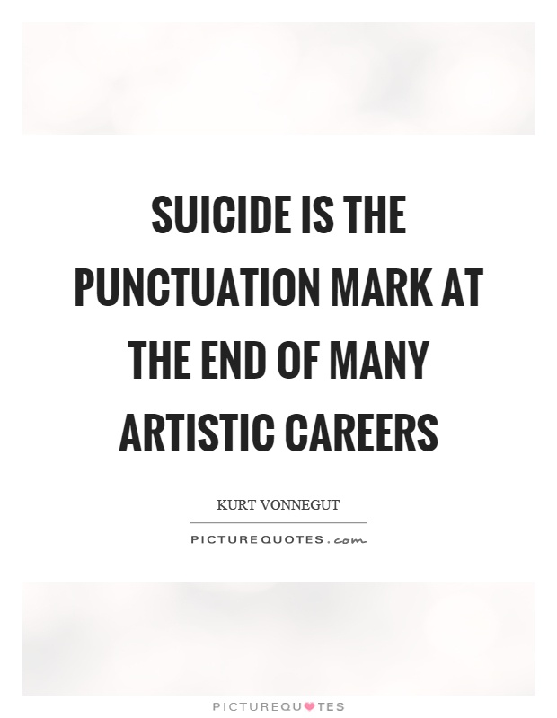 Suicide is the punctuation mark at the end of many artistic careers Picture Quote #1