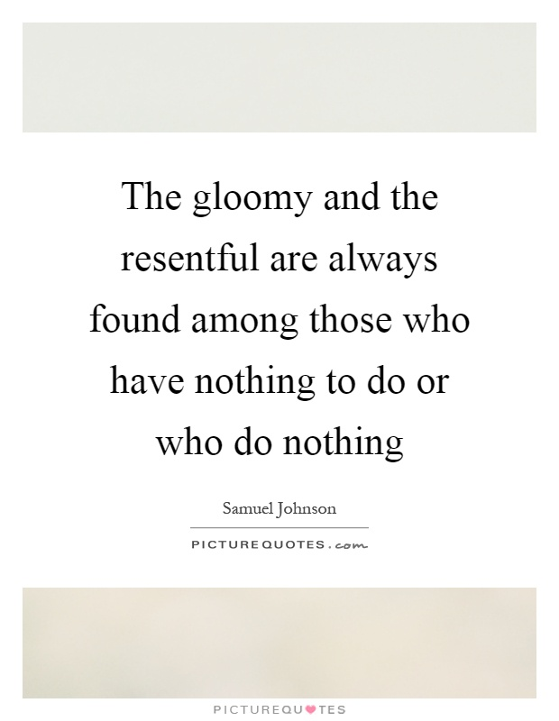 The gloomy and the resentful are always found among those who have nothing to do or who do nothing Picture Quote #1