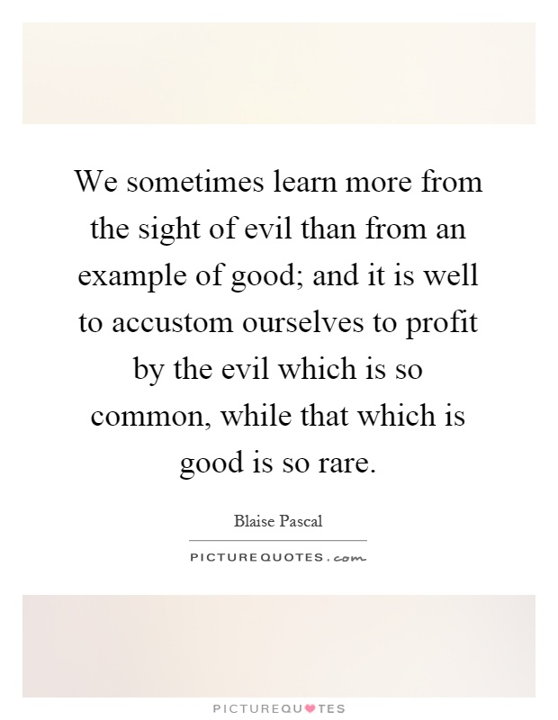 We sometimes learn more from the sight of evil than from an example of good; and it is well to accustom ourselves to profit by the evil which is so common, while that which is good is so rare Picture Quote #1