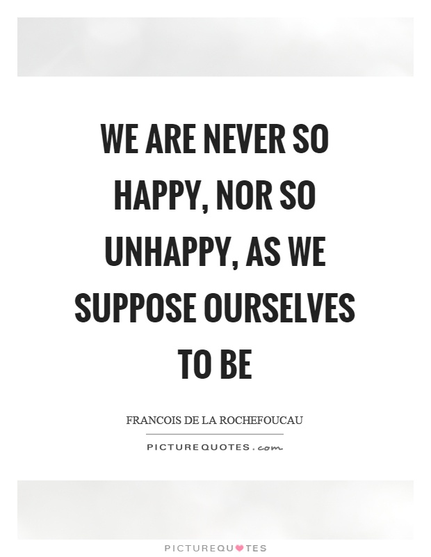We are never so happy, nor so unhappy, as we suppose ourselves to be Picture Quote #1