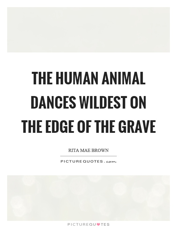 The human animal dances wildest on the edge of the grave Picture Quote #1