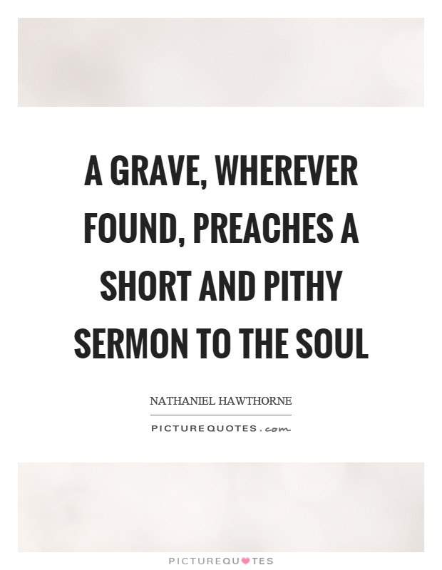 A grave, wherever found, preaches a short and pithy sermon to the soul Picture Quote #1