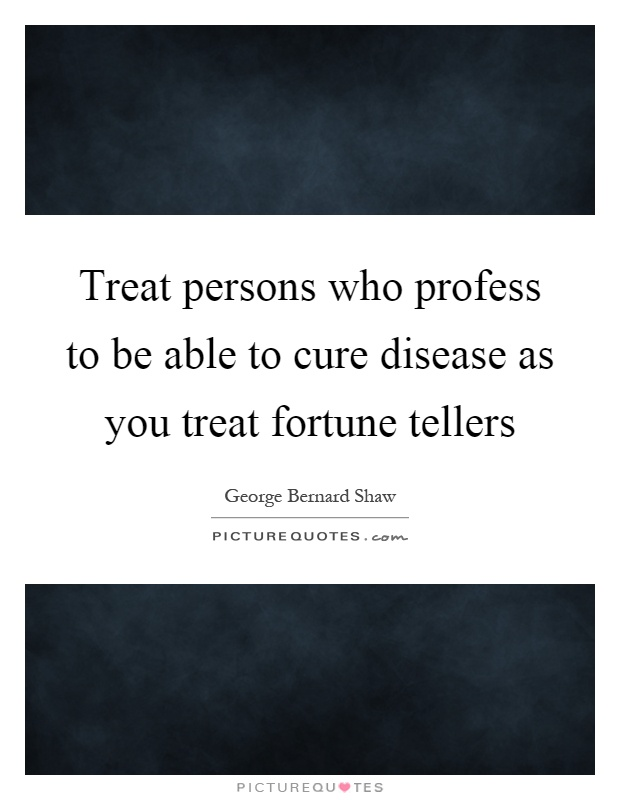 Treat persons who profess to be able to cure disease as you treat fortune tellers Picture Quote #1