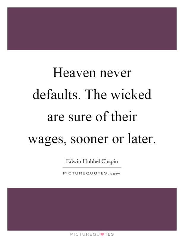 Heaven never defaults. The wicked are sure of their wages, sooner or later Picture Quote #1