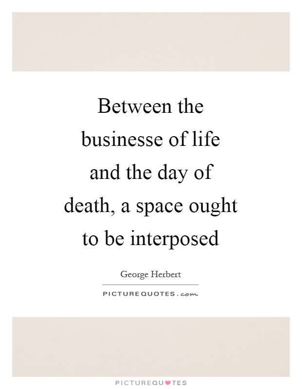 Between the businesse of life and the day of death, a space ought to be interposed Picture Quote #1