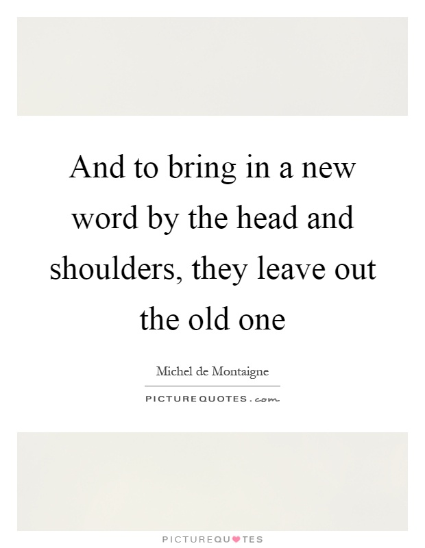 And to bring in a new word by the head and shoulders, they leave out the old one Picture Quote #1