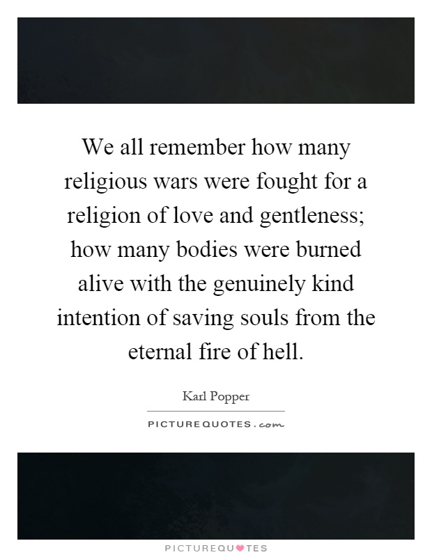 We all remember how many religious wars were fought for a religion of love and gentleness; how many bodies were burned alive with the genuinely kind intention of saving souls from the eternal fire of hell Picture Quote #1