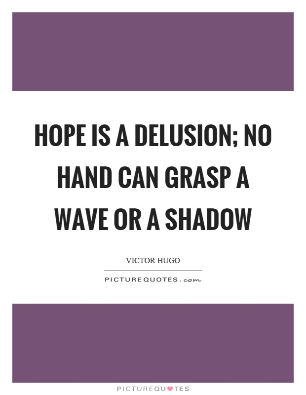Hope is a delusion; no hand can grasp a wave or a shadow Picture Quote #1