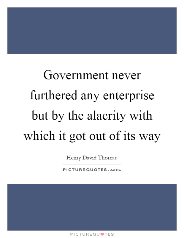 Government never furthered any enterprise but by the alacrity with which it got out of its way Picture Quote #1