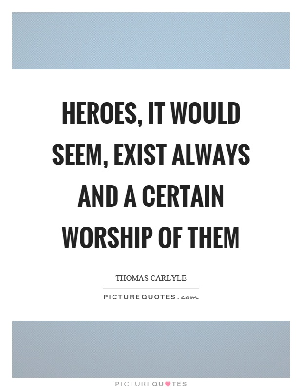 Heroes, it would seem, exist always and a certain worship of them Picture Quote #1