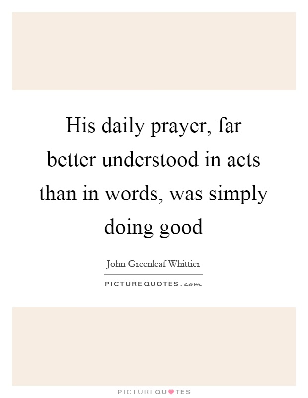 His daily prayer, far better understood in acts than in words, was simply doing good Picture Quote #1