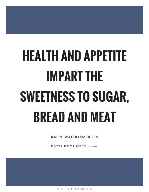 Health and appetite impart the sweetness to sugar, bread and meat Picture Quote #1