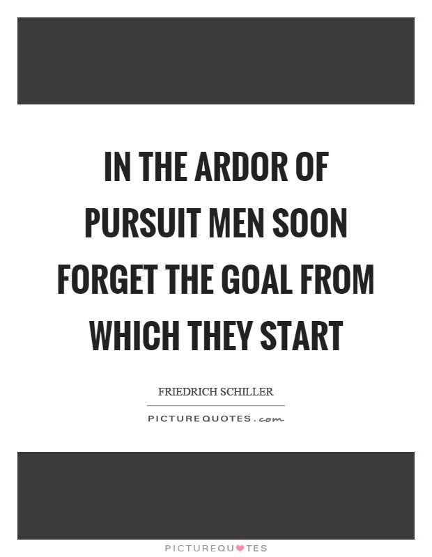 In the ardor of pursuit men soon forget the goal from which they start Picture Quote #1