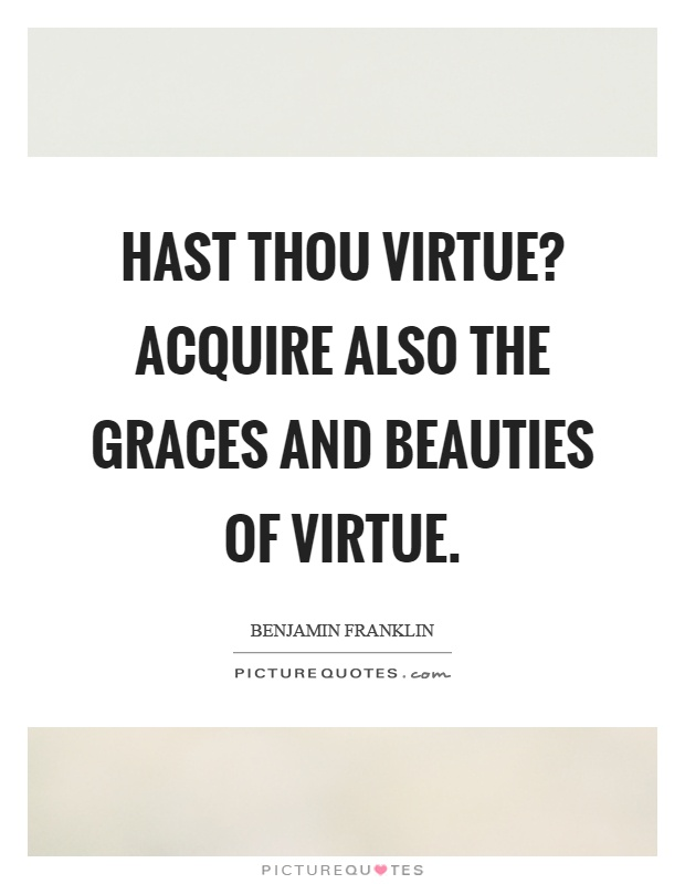 Hast thou virtue? acquire also the graces and beauties of virtue Picture Quote #1