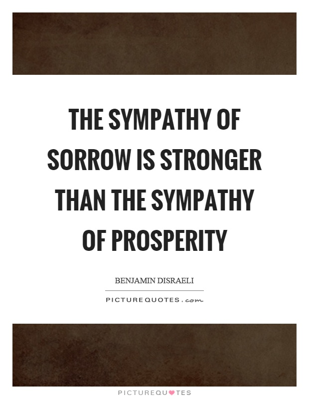 The sympathy of sorrow is stronger than the sympathy of prosperity Picture Quote #1