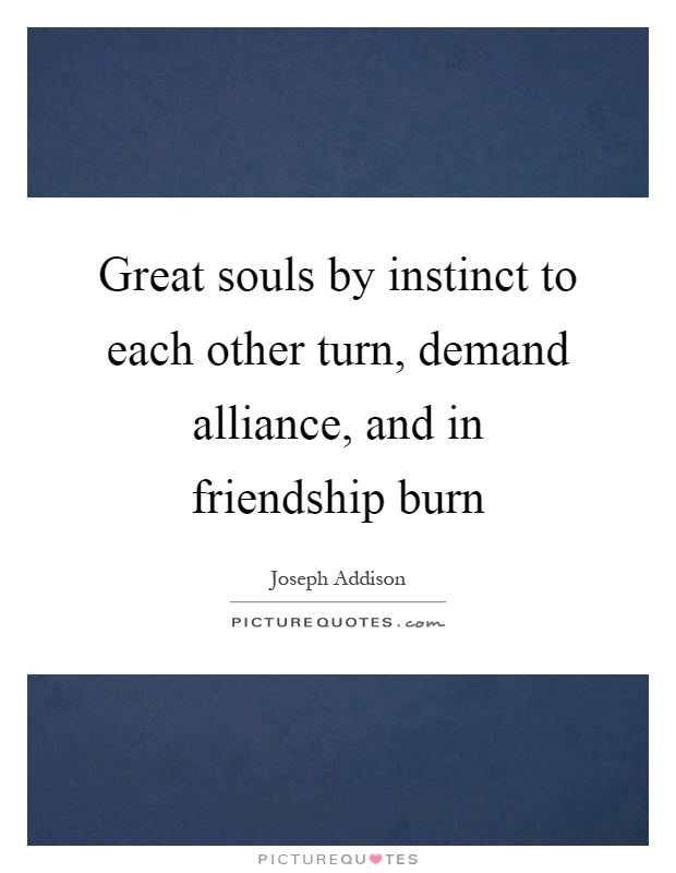 Great souls by instinct to each other turn, demand alliance, and in friendship burn Picture Quote #1