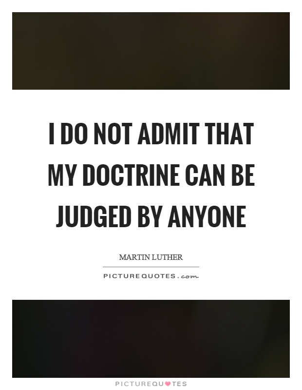 I do not admit that my doctrine can be judged by anyone Picture Quote #1