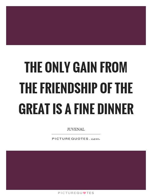 The only gain from the friendship of the great is a fine dinner Picture Quote #1