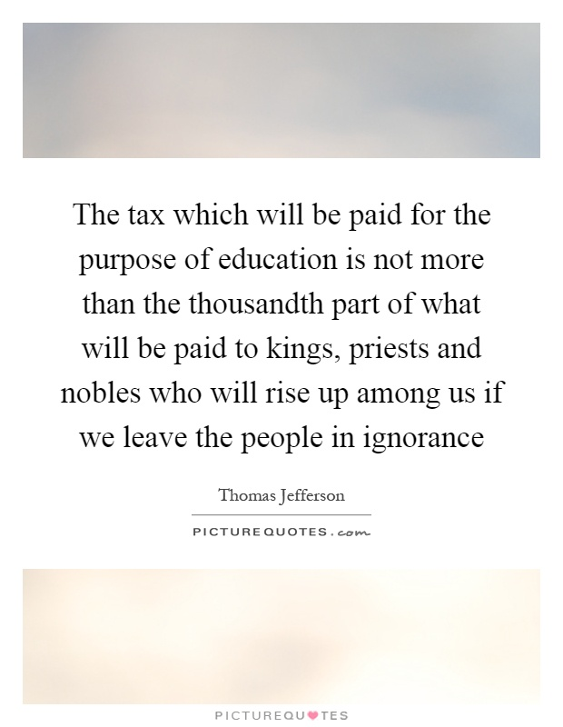 The tax which will be paid for the purpose of education is not more than the thousandth part of what will be paid to kings, priests and nobles who will rise up among us if we leave the people in ignorance Picture Quote #1