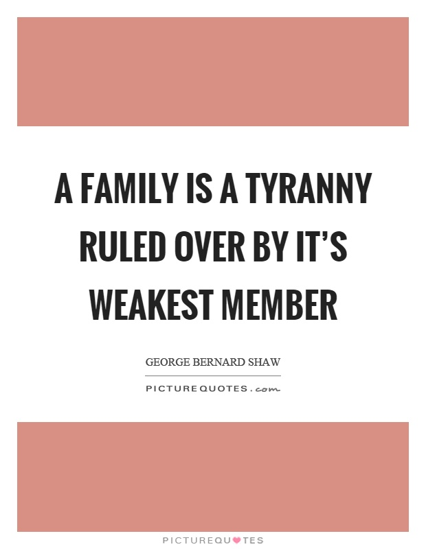 A family is a tyranny ruled over by it's weakest member Picture Quote #1