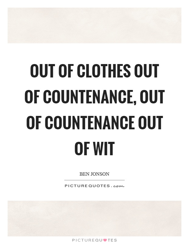 Out of clothes out of countenance, out of countenance out of wit Picture Quote #1