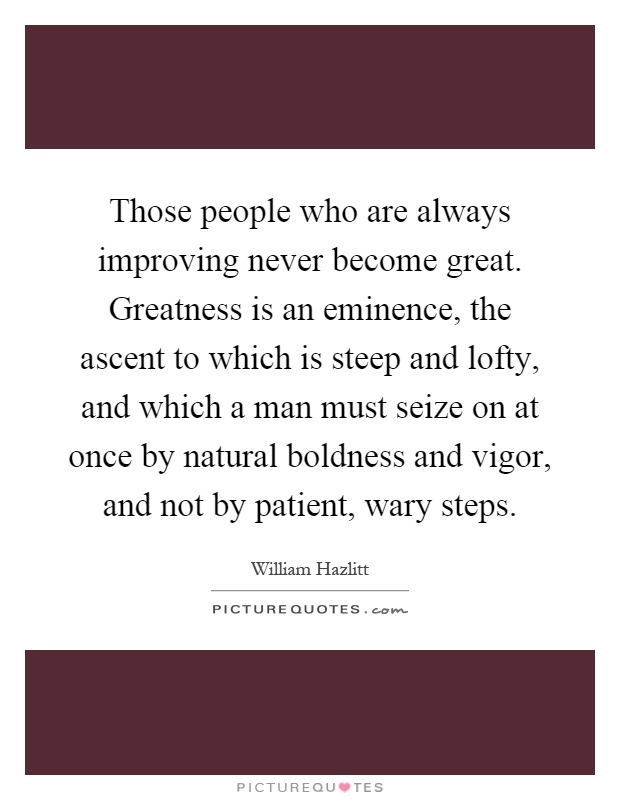 Those people who are always improving never become great. Greatness is an eminence, the ascent to which is steep and lofty, and which a man must seize on at once by natural boldness and vigor, and not by patient, wary steps Picture Quote #1