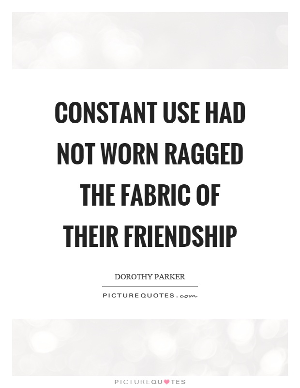Constant use had not worn ragged the fabric of their friendship Picture Quote #1